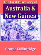The First Discovery of Australia and New Guinea: Being the Narrative of Portuguese and Spanish Discoveries in the Australasian Regions, between the Y by George Collingridge De Tourcey