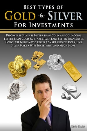 Best Types of Gold & Silver For Investments: Discover If Silver Is Better Than Gold, Are Gold Coins Better Than Gold Bars, Are Silver Bars Better Than Silver Coins, Are Numismatic Coins A Smart Choice, Does Junk Silver Make A Wise Investment And Muc by Doyle Shuler