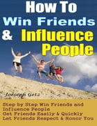 How To Win Friends And Influence People: How to Actually Win Friends and Influence People Step by Step, Get Friends Easily & Quickly, Let Friends Respect & Honor You by Joeseph Getz