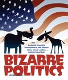 Bizarre Politics: The Audacity, Stupidity, Incompetence, and General Idiocy of our Leaders . . . Unfortunately! by Joe Rhatigan