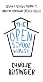 The Open Schoolhouse: Building a Technology Program to Transform Learning and Empower Students by Charlie Reisinger