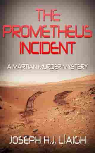 The Prometheus Incident, A Martian Murder Mystery by Joseph H.J. Liaigh