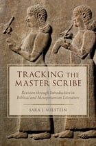 Tracking the Master Scribe: Revision through Introduction in Biblical and Mesopotamian Literature by Sara J. Milstein