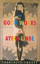 The Good Works of Ayela Linde: A Novel in Stories by Charlotte Forbes