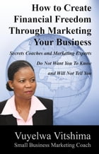 How to Create Financial Freedom Through Marketing Your Business: Secrets Coaches & Marketing Experts Don't Want You To Know & Won't Tell You by Vuyelwa Vitshima