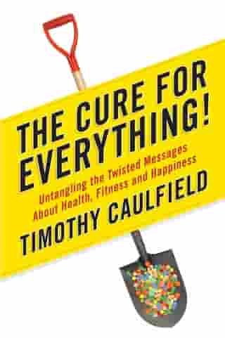 The Cure For Everything!: Untangling The Twisted Messages About Health Fitness And Happines by Timothy Caulfield
