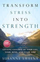 Transform Stress Into Strength: Getting Control of Your Life, Your Mind, and Your Time by Susanne Sweeny