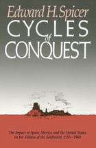 Cycles of Conquest: The Impact of Spain, Mexico, and the United States on Indians of the Southwest, 1533-1960 by Edward H. Spicer
