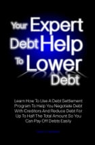 Your Expert Debt Help To Lower Debt: Learn How To Use A Debt Settlement Program To Help You Negotiate Debt With Creditors And Reduce Debt by Leon J. Hendren