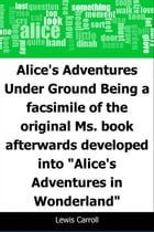 """Alice's Adventures Under Ground: Being a facsimile of the original Ms. book afterwards developed into """"Alice's Adventures in Wonderland"""" by Lewis Carroll"""