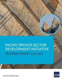 Pacific Private Sector Development Initiative: Progress Report 2014–2015