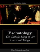 Eschatology: The Catholic Study of the Four Last Things by Matthew R. Plese