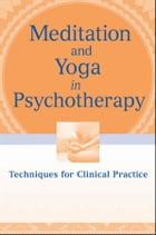 Meditation and Yoga in Psychotherapy: Techniques for Clinical Practice