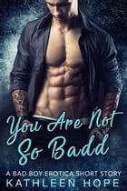 You Are Not So Badd: A Bad Boy Erotica Short Story by Kathleen Hope