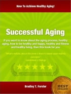 Successful Aging: If you want to know about the aging process, healthy aging, how to be healthy and happy, healthy and by Bradley T. Forster