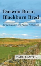 Darwen Born, Blackburn Bred: Growing up in the Age of Affluence by Paul Laxton