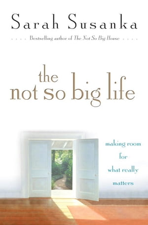 The Not So Big Life Making Room for What Really Matters