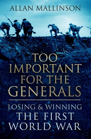 Too Important for the Generals Losing and Winning the First World War