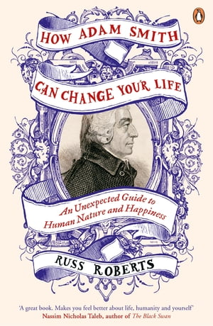 How Adam Smith Can Change Your Life An Unexpected Guide to Human Nature and Happiness