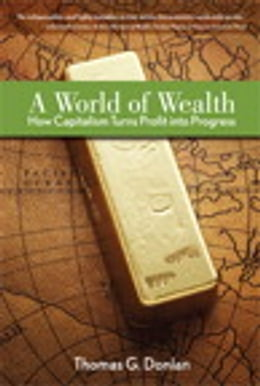 Book A World of Wealth: How Capitalism Turns Profits into Progress by Thomas G. Donlan
