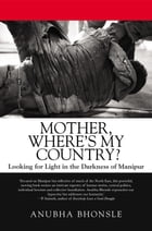 Mother, Where's My Country?: Looking for Light in the Darkness of Manipur by Anubha Bhonsle