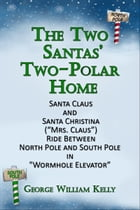 "The Two Santas' Two-Polar Home: Santa Claus and Santa Christina (""Mrs. Claus"") Ride Between North Pole and South Pole in ""Wormhole Elevator"" by George William Kelly"
