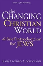 The Changing Christian World: A Brief Introduction for Jews by Rabbi Leonard A. Schoolman