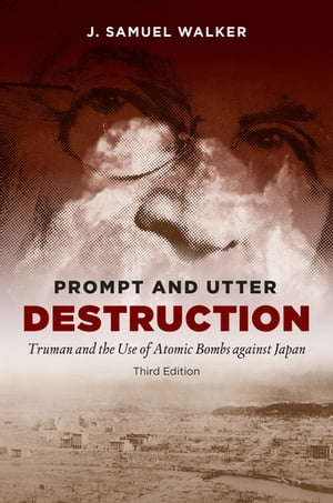 Prompt and Utter Destruction,  Third Edition Truman and the Use of Atomic Bombs against Japan