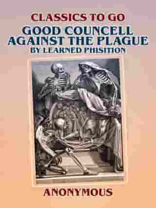 Good Councell Against The Plague By Learned Phisition