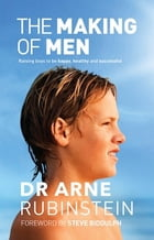 The Making of Men: Raising boys to be happy, healthy and successful by Arne Rubinstein