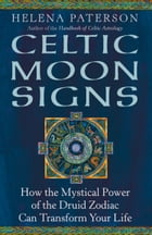 Celtic Moon Signs: How the Mystical Power of the Druid Zodiac Can Transform Your Life by Helena Paterson