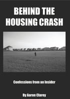Behind the Housing Crash: Confessions from an Insider by Aaron Clarey