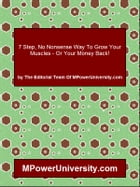 7 Step, No Nonsense Way To Grow Your Muscles - Or Your Money Back! by Editorial Team Of MPowerUniversity.com