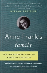 Anne Frank's Family: The Extraordinary Story of Where She Came From, Based on More Than 6,000 Newly…