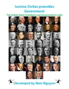 Iunctus Civitas praesides Government: The United States Presidents and Government In Latin by Nam Nguyen