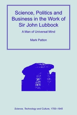 Book Science, Politics and Business in the Work of Sir John Lubbock: A Man of Universal Mind by Mark Patton