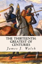 The Thirteenth: Greatest of Centuries by James J. Walsh