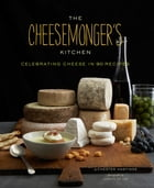 The Cheesemongers Kitchen: Celebrating Cheese in 90 Recipes by Chester Hastings