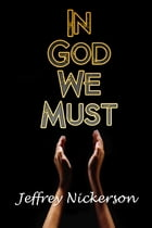 In God We Must by Jeffrey Nickerson