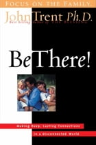 Be There!: Making Deep, Lasting Connections in a Disconnected World by John Trent