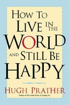 How to Live in the World and Still Be Happy by Hugh Prather