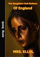 The Daughters And Mothers Of England by BY MRS. ELLIS