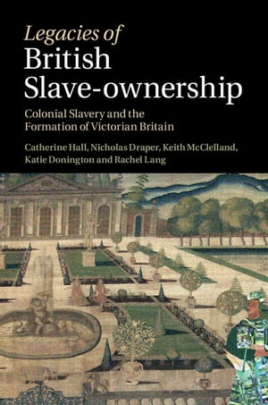 Legacies of British Slave-Ownership Colonial Slavery and the Formation of Victorian Britain