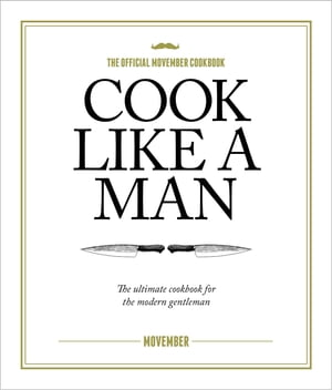 Cook Like A Man The ultimate cookbook for the modern gentleman