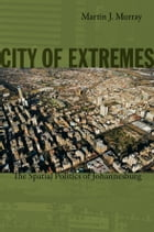 City of Extremes: The Spatial Politics of Johannesburg