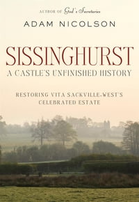 Sissinghurst: A Castle's Unfinished History: Restoring Vita Sackville-West's Celebrated Estate