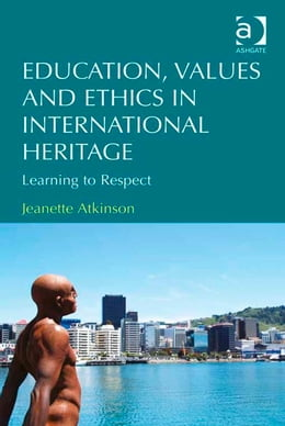 Book Education, Values and Ethics in International Heritage: Learning to Respect by Dr Jeanette Atkinson