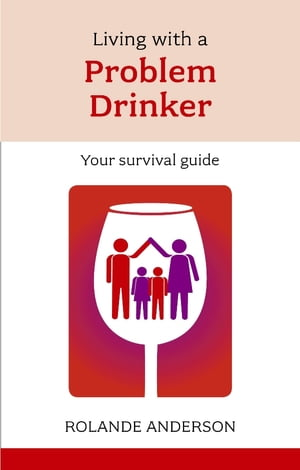 Living with a Problem Drinker Your survival guide