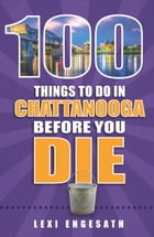 100 Things to Do in Chattanooga Before You Die by Lexi Engesath