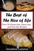 The Best of The Rice of Life: Over 70 Gluten-free, Dairy-free, and Nut-free Recipes by Annaliese Lemmon